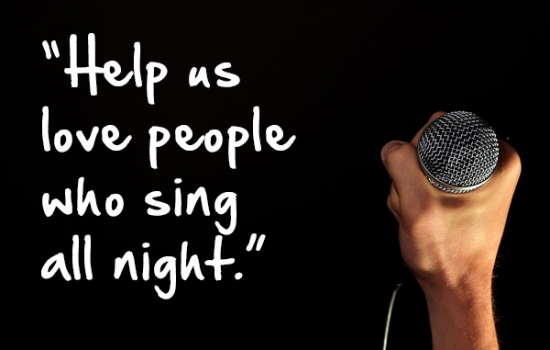 """Help us love people who sing all night."""